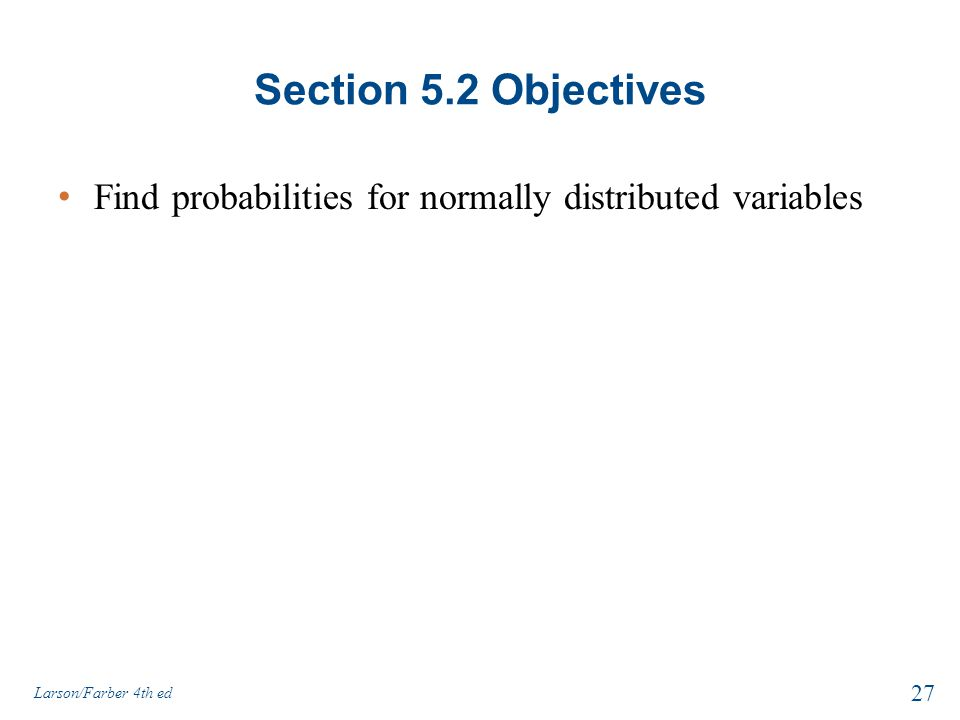 Section 5.2 Objectives Find probabilities for normally distributed variables Larson/Farber 4th ed