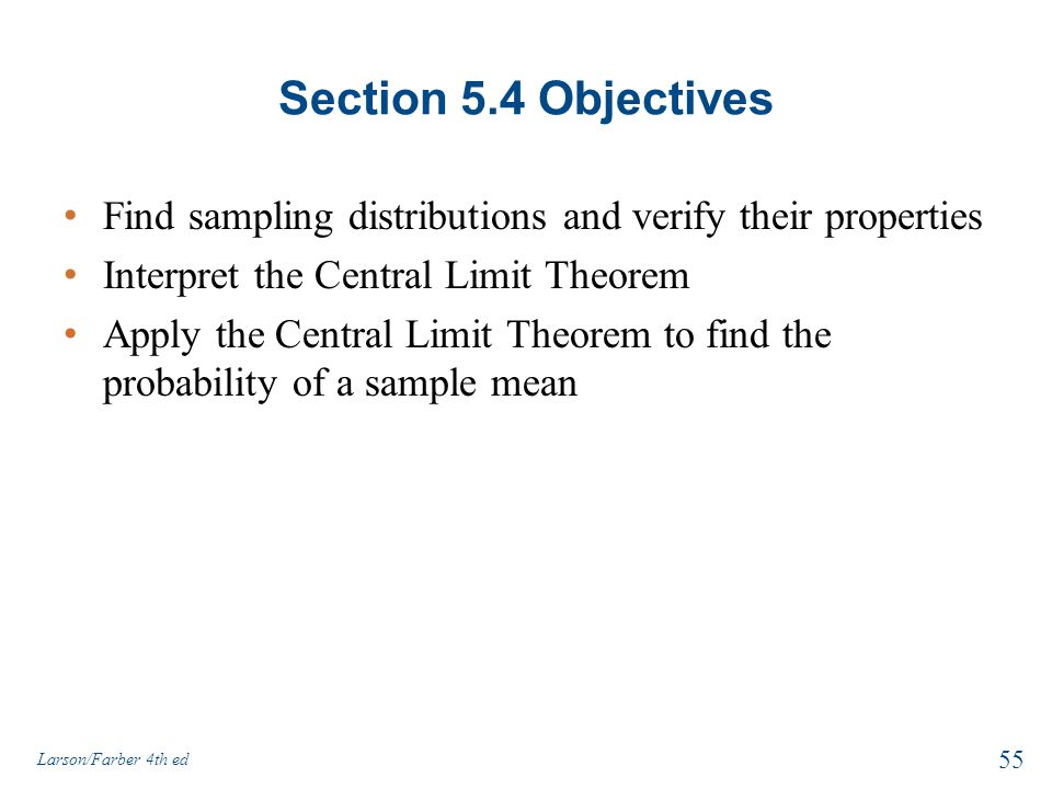 Section 5.4 Objectives Find sampling distributions and verify their properties. Interpret the Central Limit Theorem.