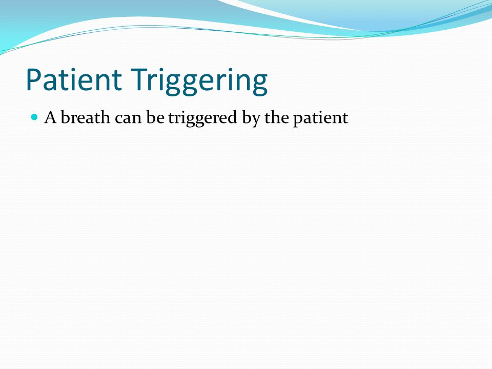 Patient Triggering A breath can be triggered by the patient