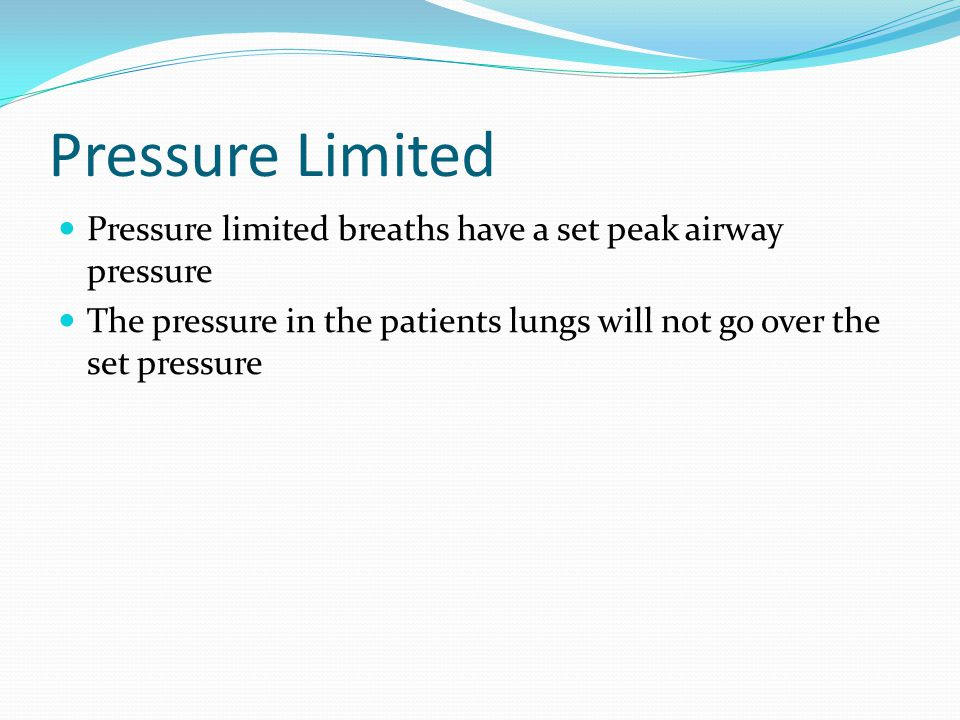 Pressure Limited Pressure limited breaths have a set peak airway pressure.