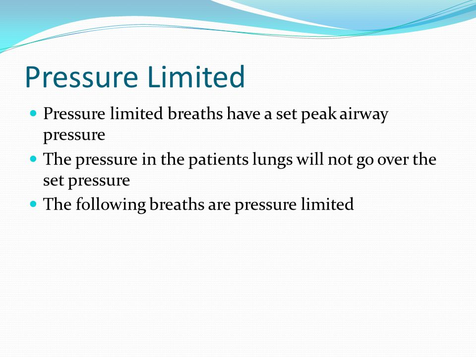 Pressure Limited Pressure limited breaths have a set peak airway pressure. The pressure in the patients lungs will not go over the set pressure.