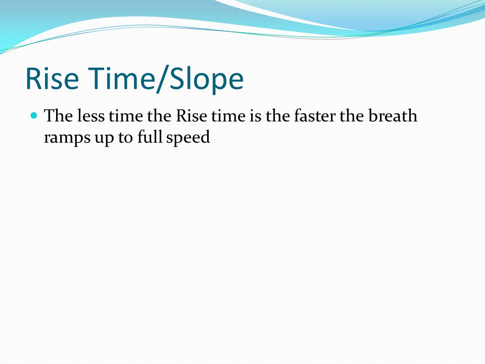 Rise Time/Slope The less time the Rise time is the faster the breath ramps up to full speed
