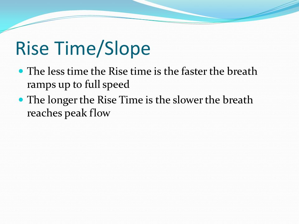 Rise Time/Slope The less time the Rise time is the faster the breath ramps up to full speed.