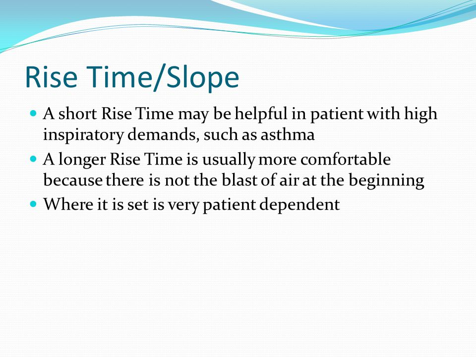 Rise Time/Slope A short Rise Time may be helpful in patient with high inspiratory demands, such as asthma.