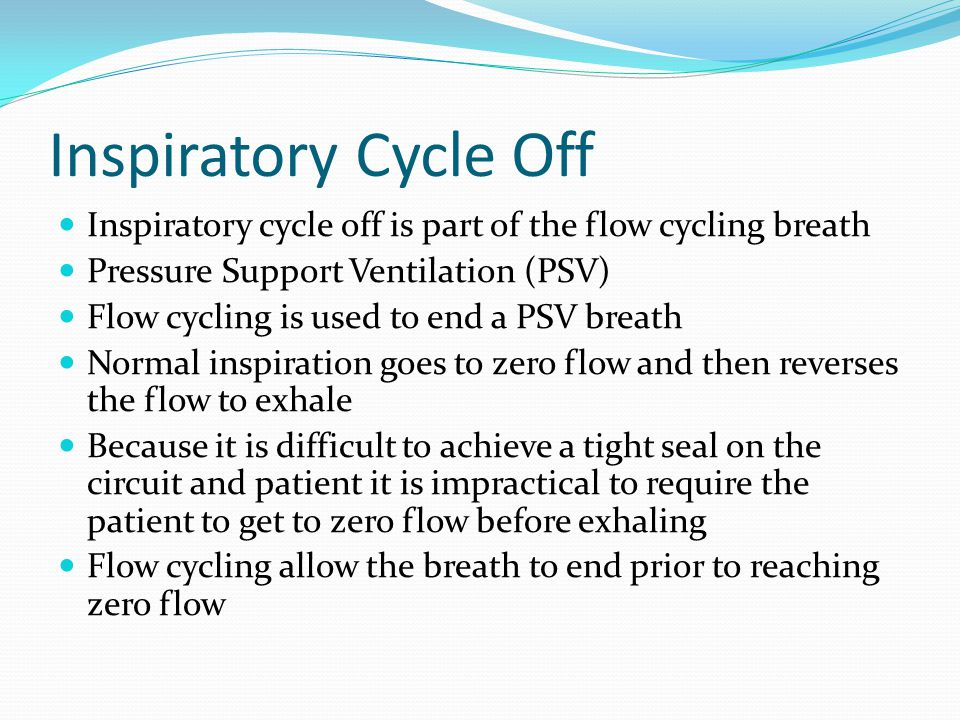 Inspiratory Cycle Off Inspiratory cycle off is part of the flow cycling breath. Pressure Support Ventilation (PSV)