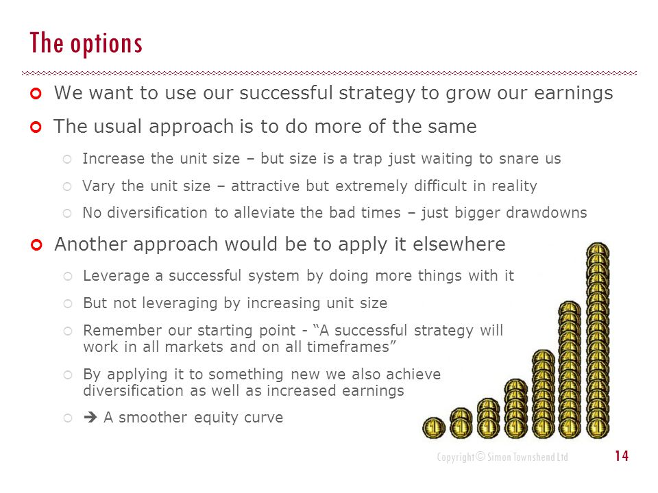 The options We want to use our successful strategy to grow our earnings. The usual approach is to do more of the same.