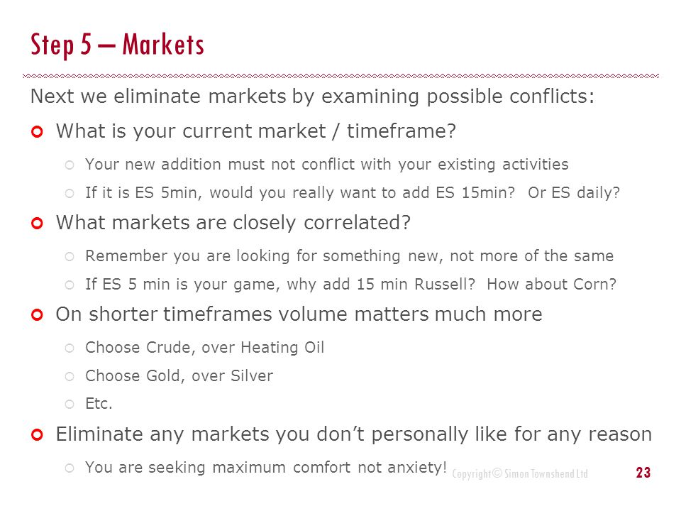 Step 5 – Markets Next we eliminate markets by examining possible conflicts: What is your current market / timeframe