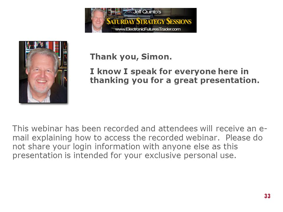 Thank you, Simon. I know I speak for everyone here in thanking you for a great presentation.