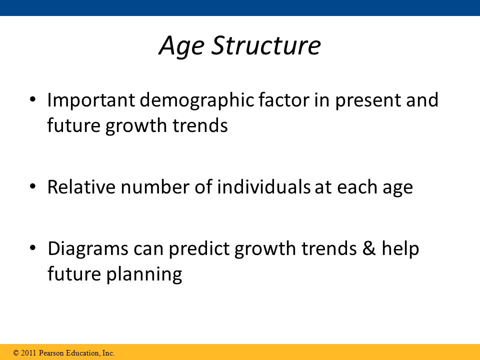 Age Structure Important demographic factor in present and future growth trends. Relative number of individuals at each age.