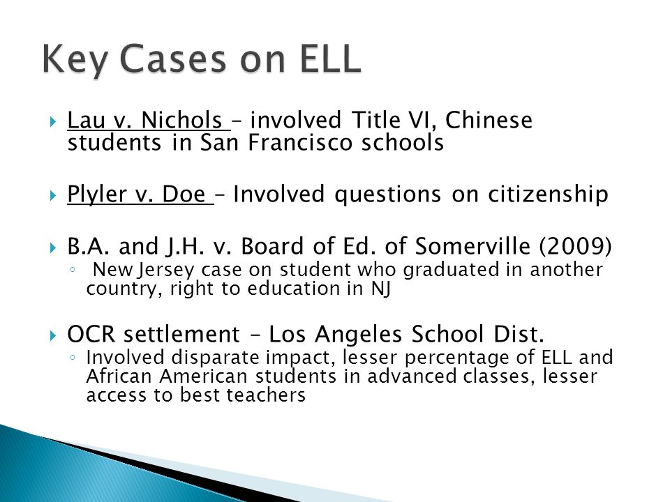 Key Cases on ELL Lau v. Nichols – involved Title VI, Chinese students in San Francisco schools. Plyler v. Doe – Involved questions on citizenship.