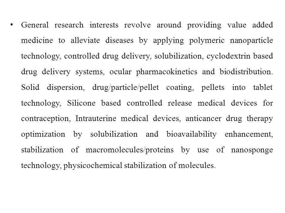 General research interests revolve around providing value added medicine to alleviate diseases by applying polymeric nanoparticle technology, controlled drug delivery, solubilization, cyclodextrin based drug delivery systems, ocular pharmacokinetics and biodistribution.
