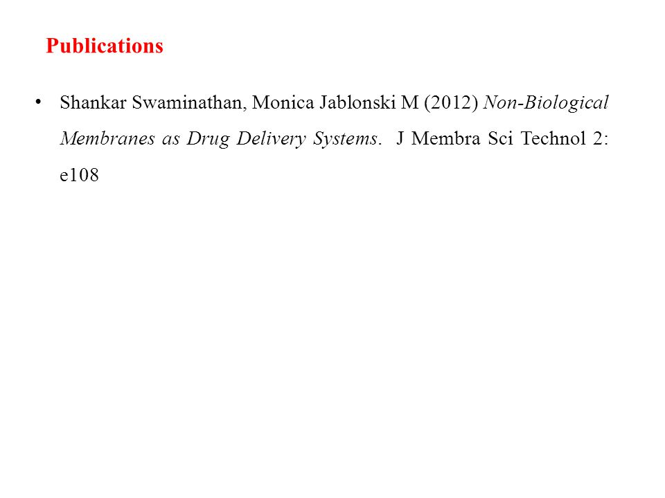 Publications Shankar Swaminathan, Monica Jablonski M (2012) Non-Biological Membranes as Drug Delivery Systems.