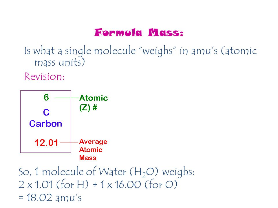 Formula Mass: Is what a single molecule weighs in amu's (atomic mass units) Revision: So, 1 molecule of Water (H2O) weighs: