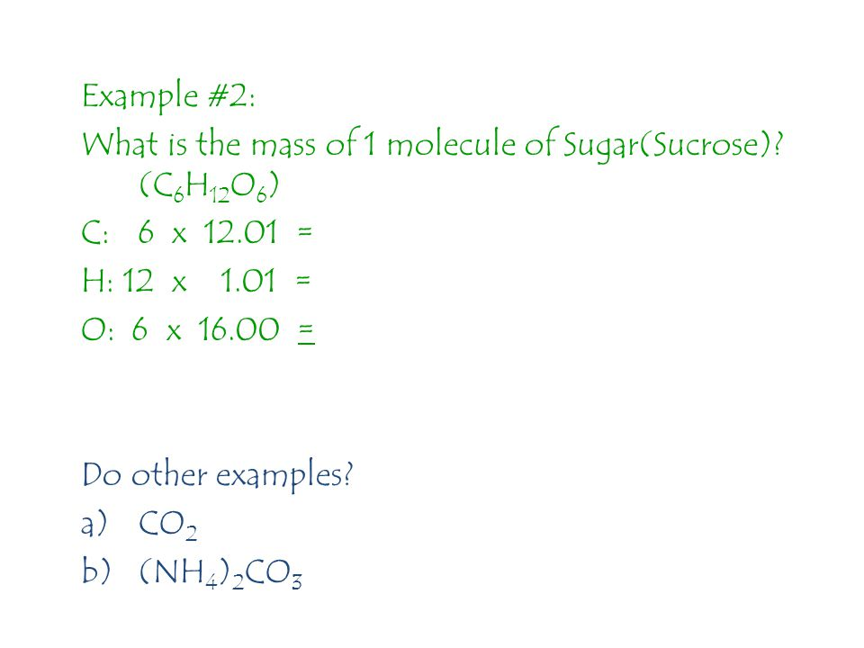 Example #2: What is the mass of 1 molecule of Sugar(Sucrose) (C6H12O6) C: 6 x 12.01 = H: 12 x 1.01 =