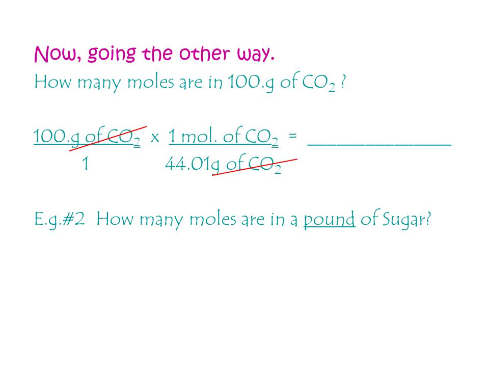 Now, going the other way. How many moles are in 100.g of CO2 100.g of CO2 x 1 mol. of CO2 = _______________.