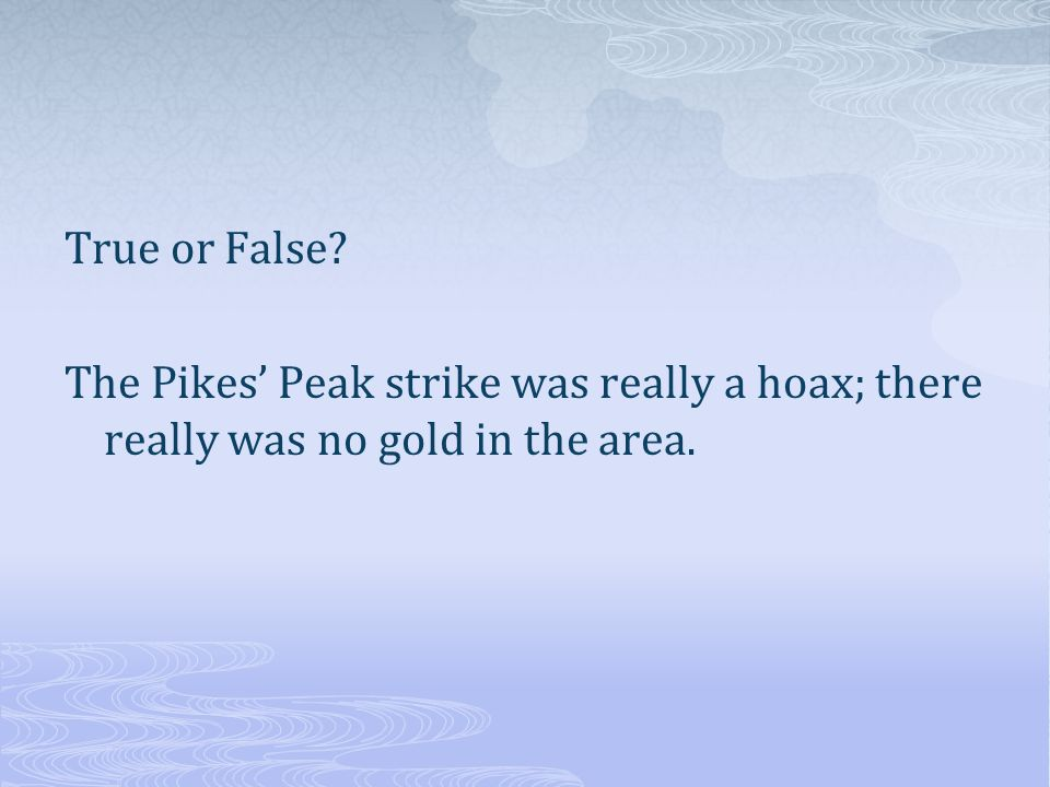 True or False The Pikes' Peak strike was really a hoax; there really was no gold in the area.