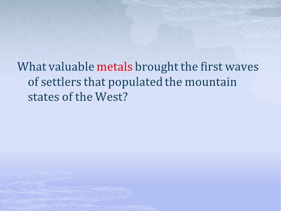 What valuable metals brought the first waves of settlers that populated the mountain states of the West