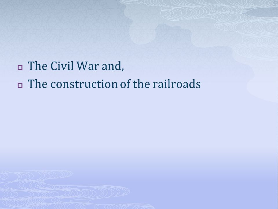 The Civil War and, The construction of the railroads
