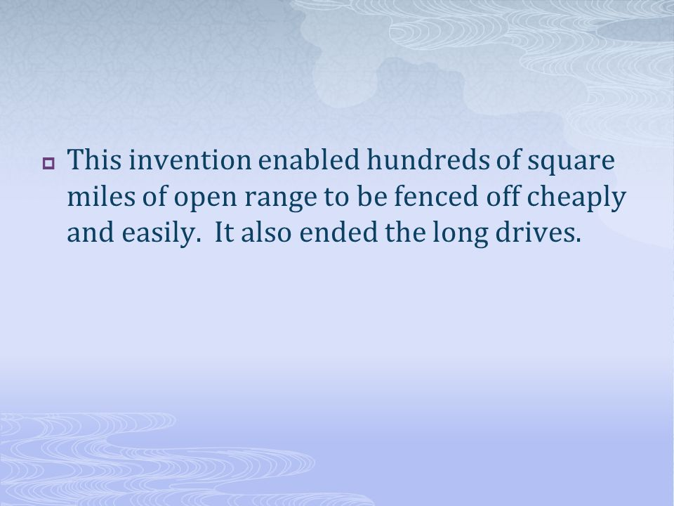 This invention enabled hundreds of square miles of open range to be fenced off cheaply and easily.