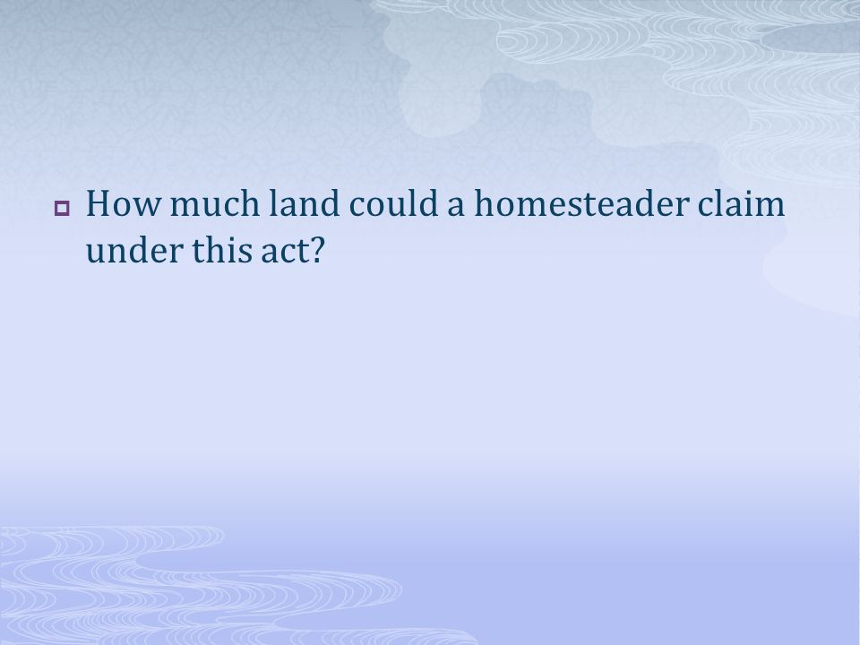 How much land could a homesteader claim under this act