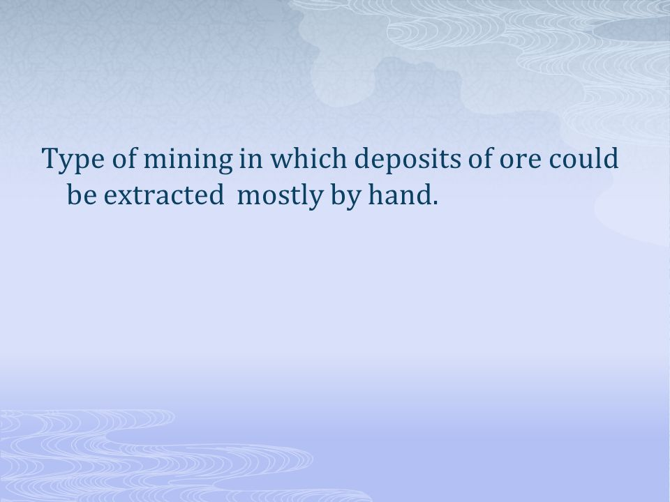 Type of mining in which deposits of ore could be extracted mostly by hand.