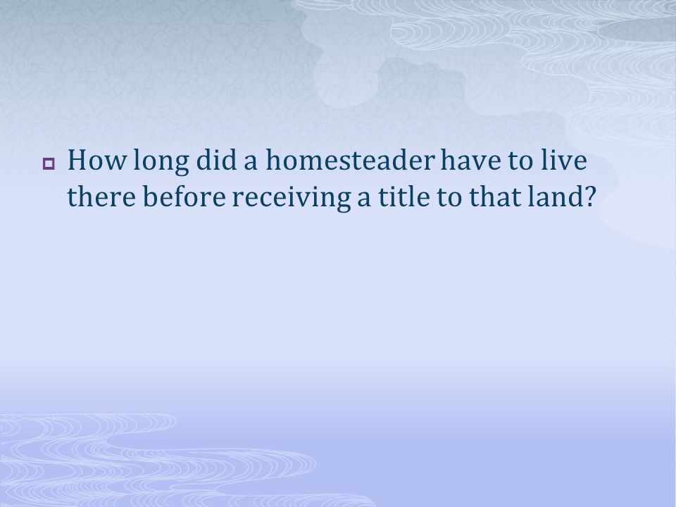 How long did a homesteader have to live there before receiving a title to that land