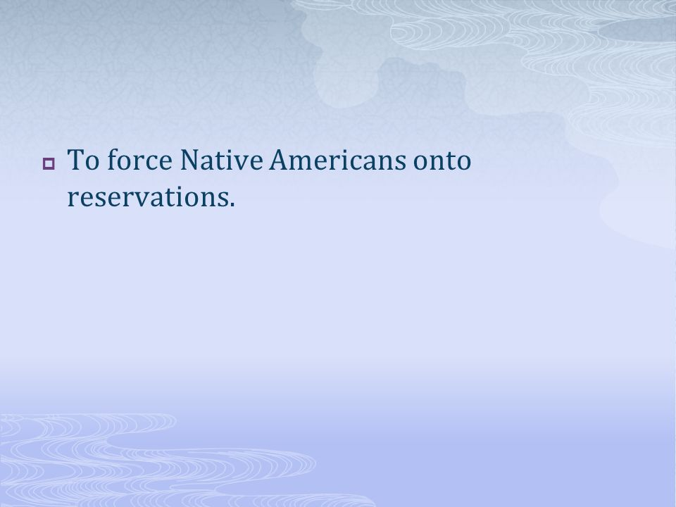 To force Native Americans onto reservations.