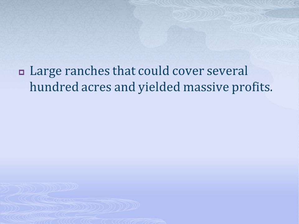 Large ranches that could cover several hundred acres and yielded massive profits.