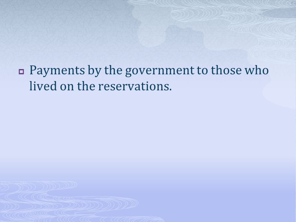 Payments by the government to those who lived on the reservations.