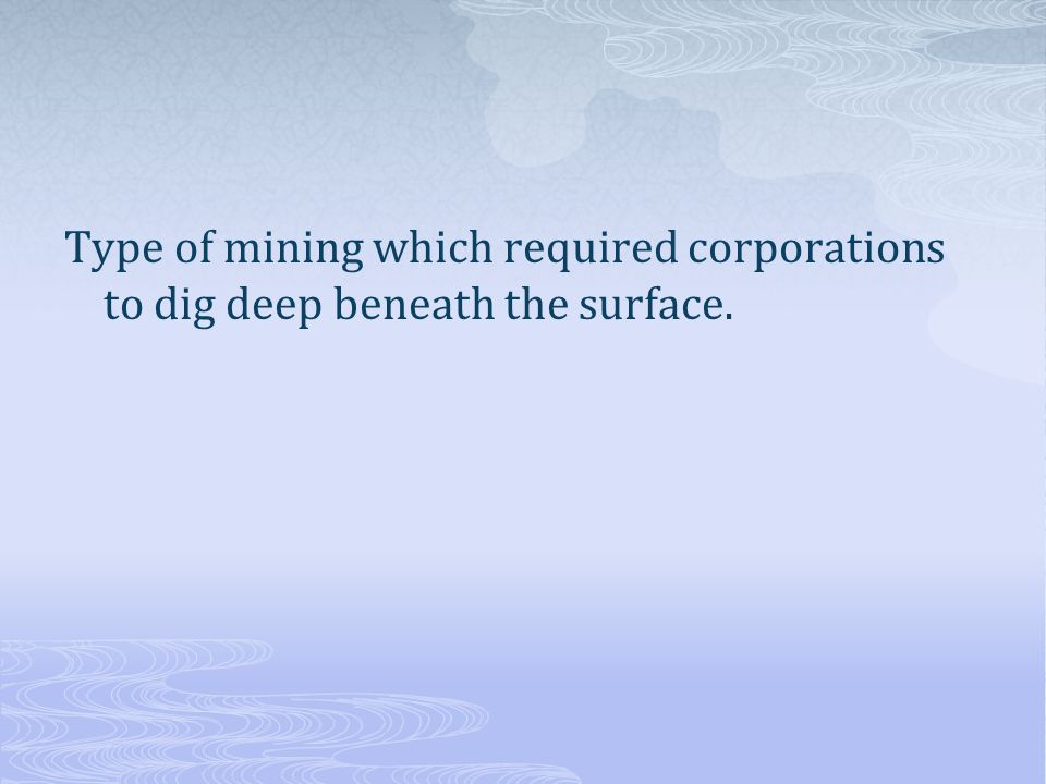 Type of mining which required corporations to dig deep beneath the surface.