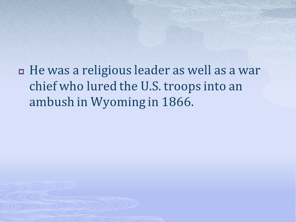 He was a religious leader as well as a war chief who lured the U. S
