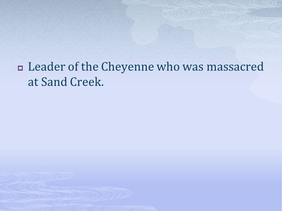 Leader of the Cheyenne who was massacred at Sand Creek.