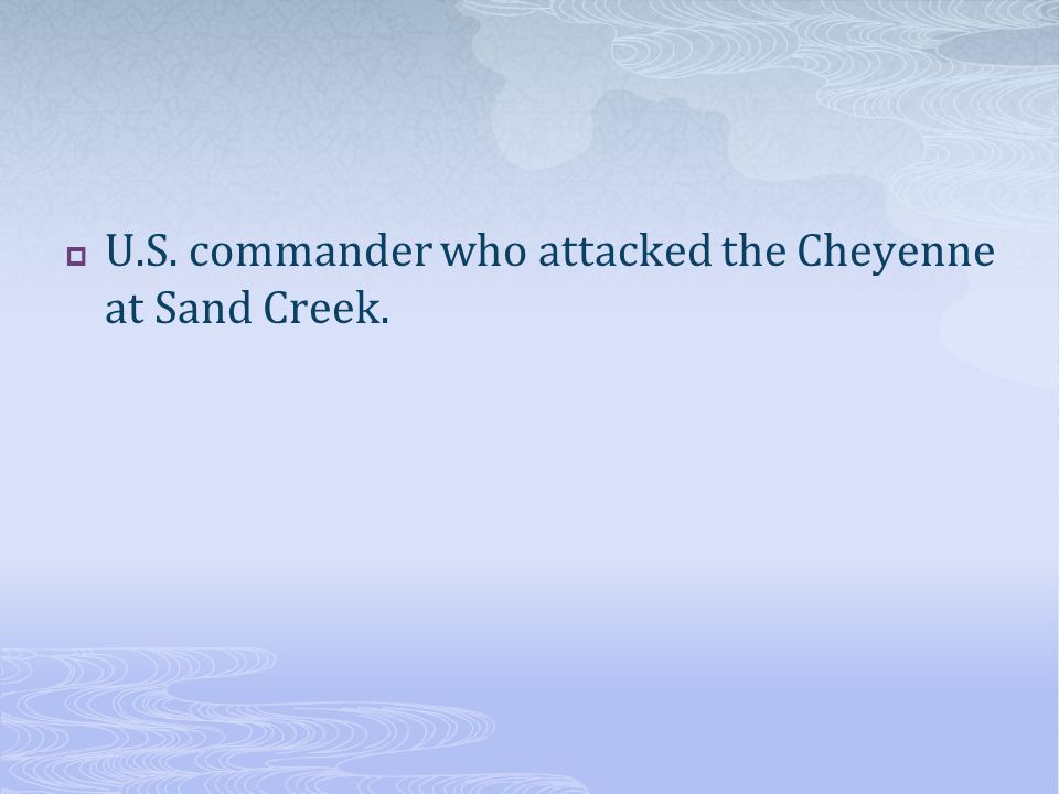 U.S. commander who attacked the Cheyenne at Sand Creek.