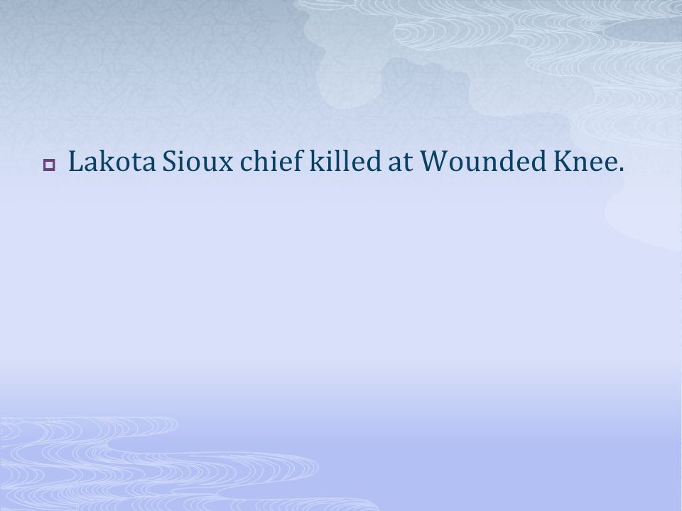 Lakota Sioux chief killed at Wounded Knee.