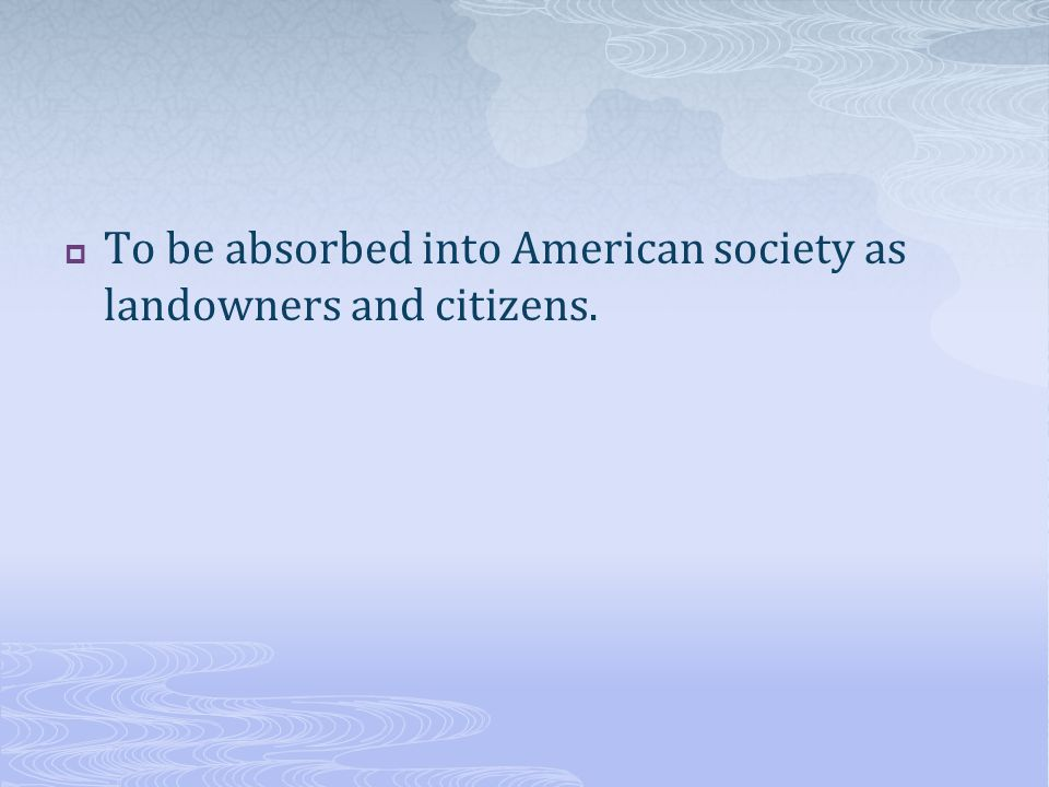 To be absorbed into American society as landowners and citizens.