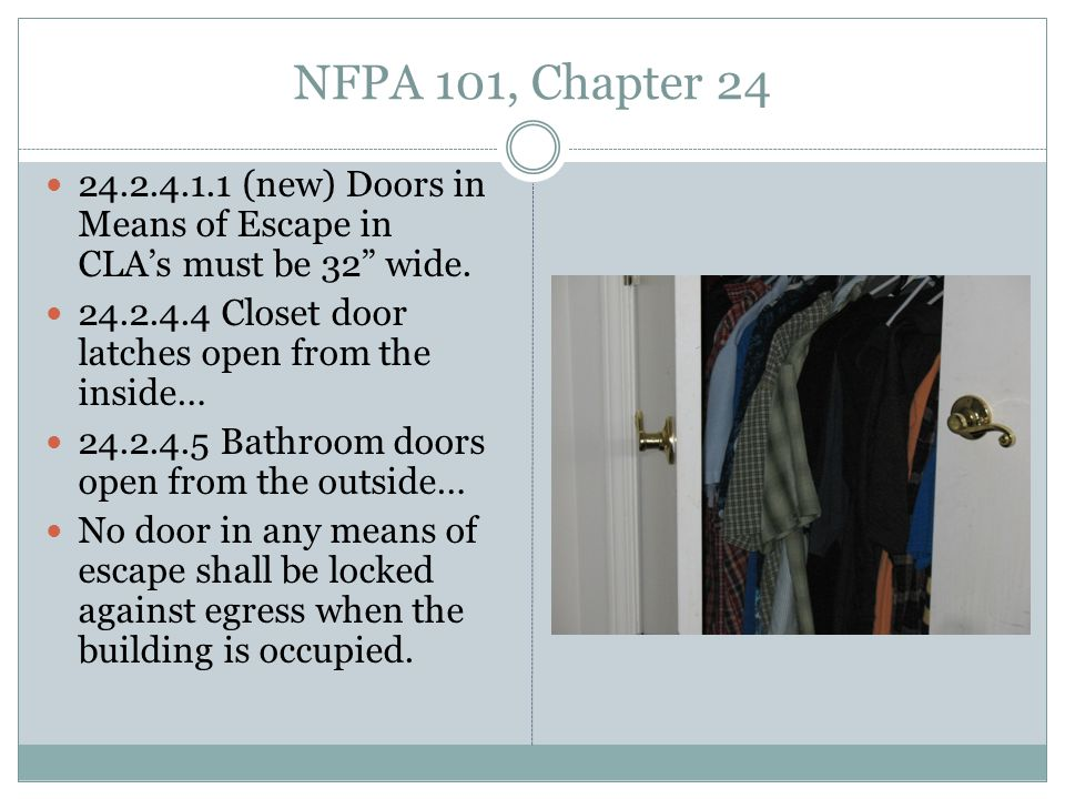 NFPA 101, Chapter 24 24.2.4.1.1 (new) Doors in Means of Escape in CLA's must be 32 wide. 24.2.4.4 Closet door latches open from the inside…