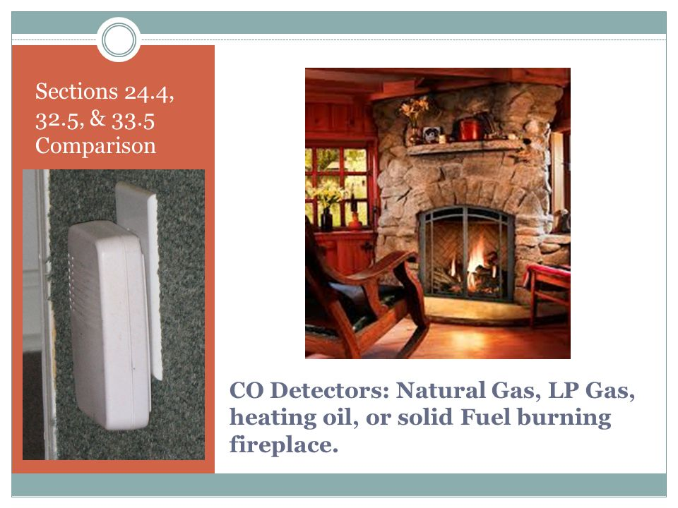Sections 24.4, 32.5, & 33.5 Comparison CO Detectors: Natural Gas, LP Gas, heating oil, or solid Fuel burning fireplace.