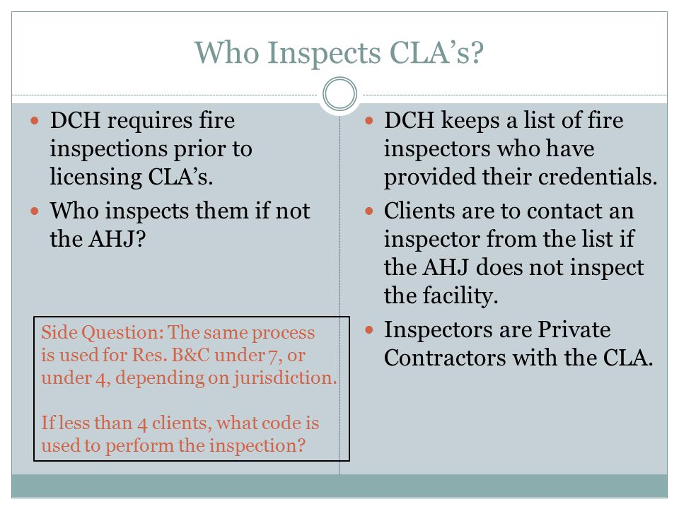 Who Inspects CLA's DCH requires fire inspections prior to licensing CLA's. Who inspects them if not the AHJ