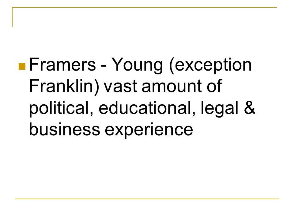 Framers - Young (exception Franklin) vast amount of political, educational, legal & business experience