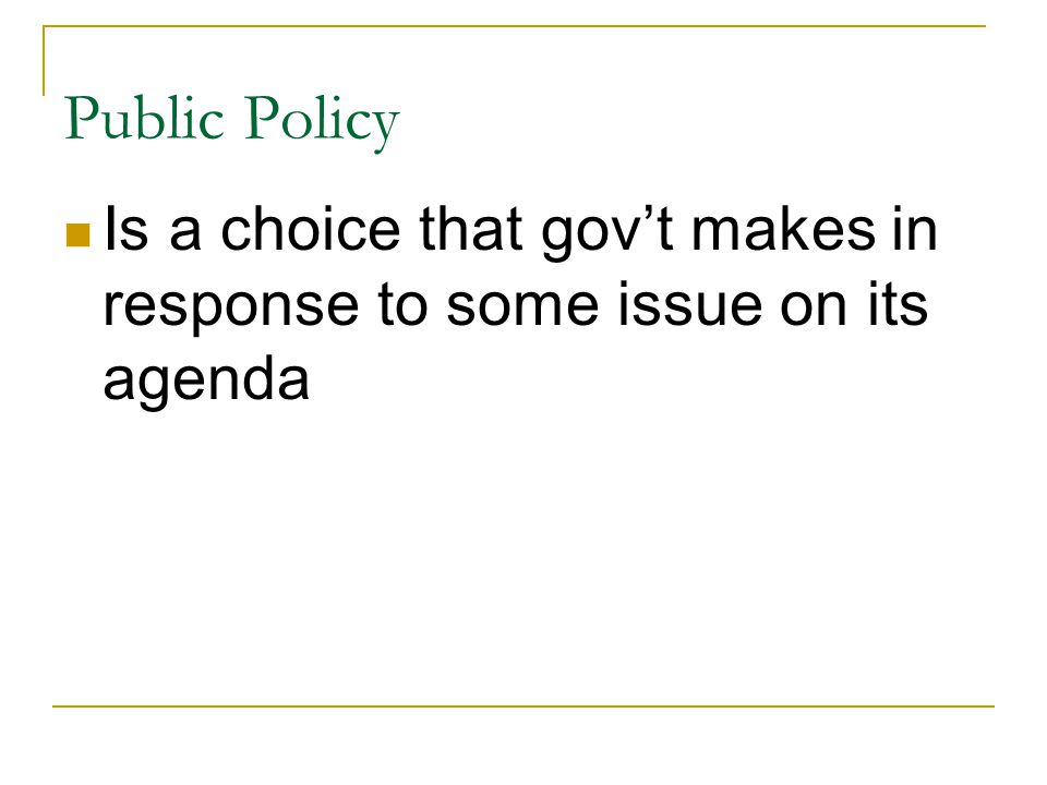 Public Policy Is a choice that gov't makes in response to some issue on its agenda