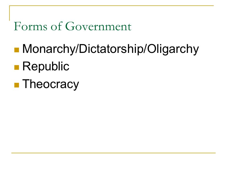 Forms of Government Monarchy/Dictatorship/Oligarchy Republic Theocracy