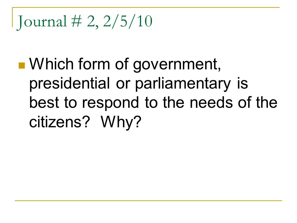 Journal # 2, 2/5/10 Which form of government, presidential or parliamentary is best to respond to the needs of the citizens.