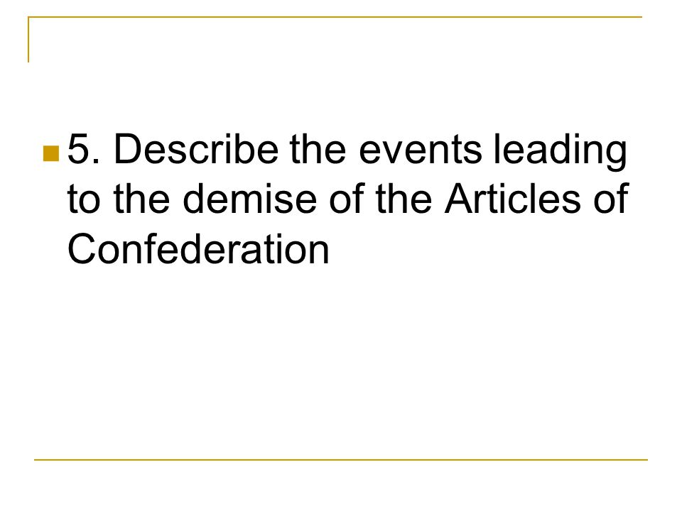 5. Describe the events leading to the demise of the Articles of Confederation
