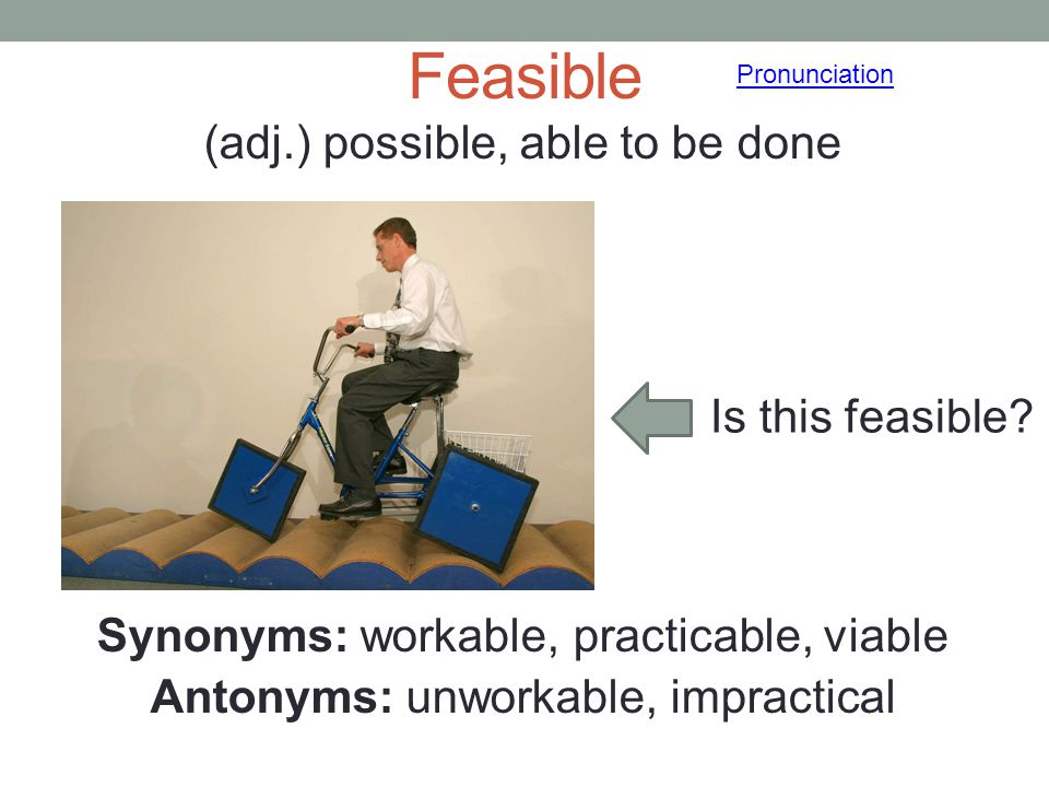 Feasible Pronunciation. (adj.) possible, able to be done Synonyms: workable, practicable, viable Antonyms: unworkable, impractical