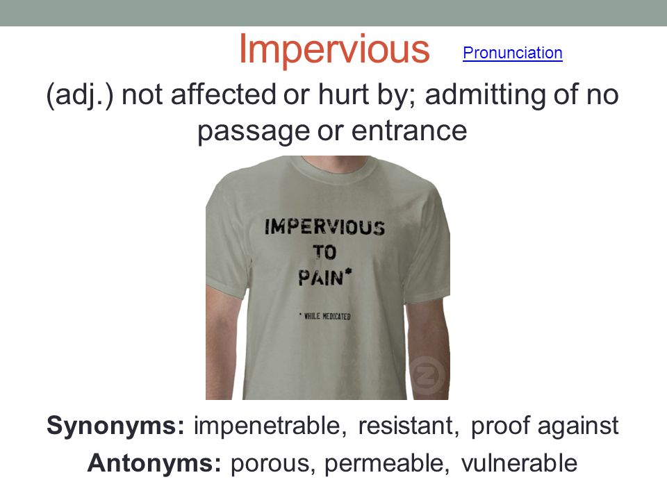 Impervious Pronunciation. (adj.) not affected or hurt by; admitting of no passage or entrance. Synonyms: impenetrable, resistant, proof against.
