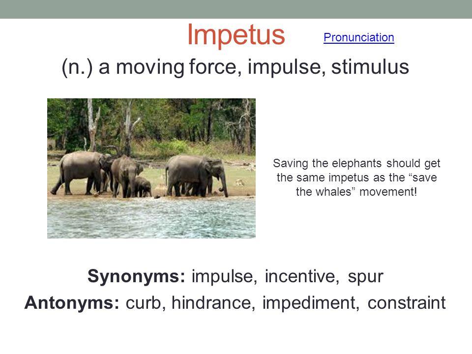 Impetus (n.) a moving force, impulse, stimulus