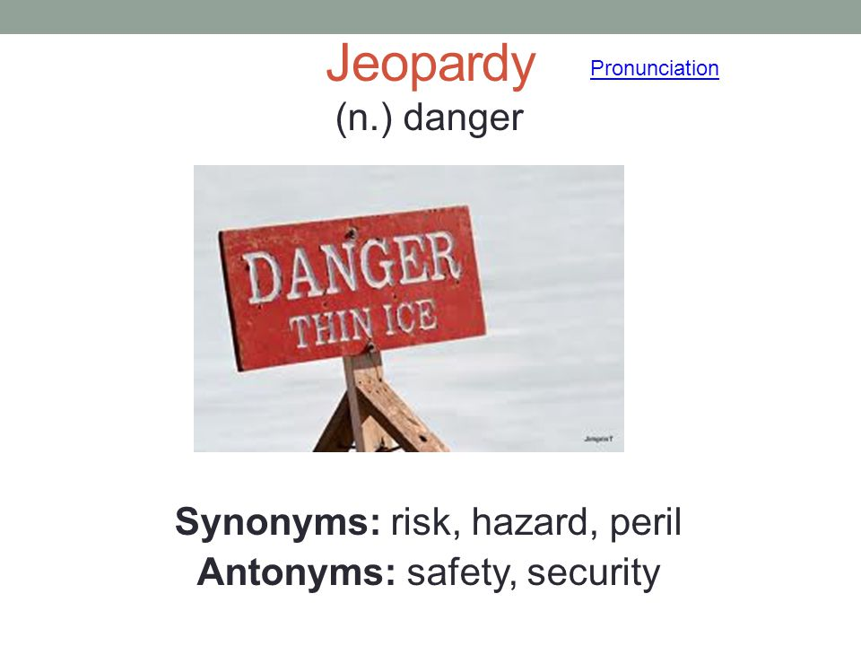 (n.) danger Synonyms: risk, hazard, peril Antonyms: safety, security