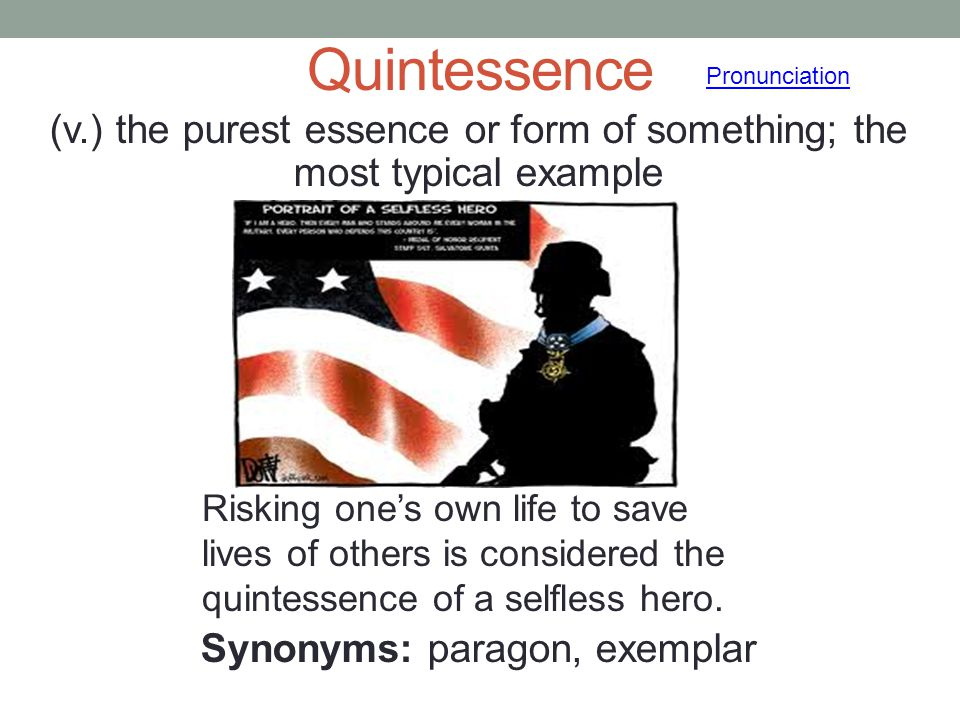 Quintessence Pronunciation. (v.) the purest essence or form of something; the most typical example Synonyms: paragon, exemplar