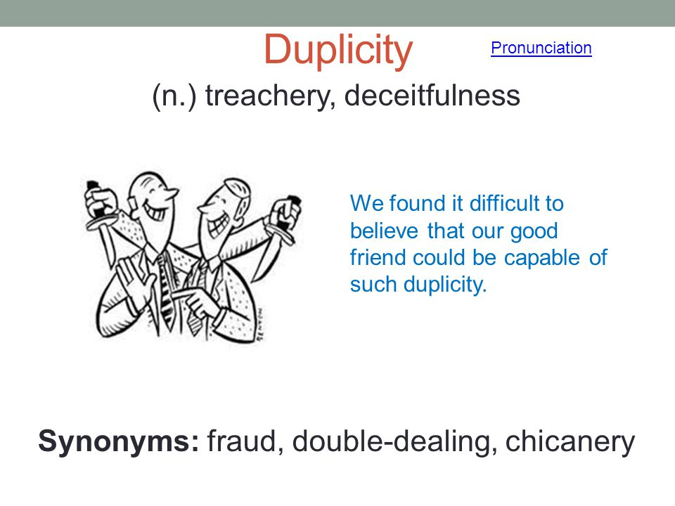 Duplicity Pronunciation. (n.) treachery, deceitfulness Synonyms: fraud, double-dealing, chicanery