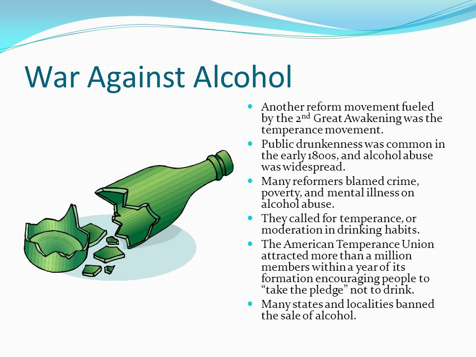 War Against Alcohol Another reform movement fueled by the 2nd Great Awakening was the temperance movement.